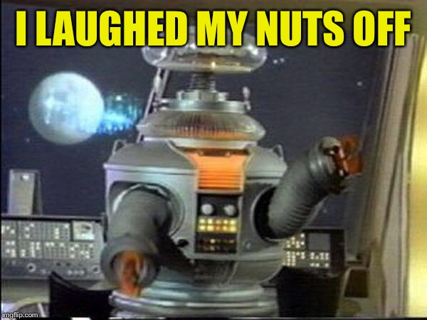 Lost in Space - Robot-Warning | I LAUGHED MY NUTS OFF | image tagged in lost in space - robot-warning | made w/ Imgflip meme maker