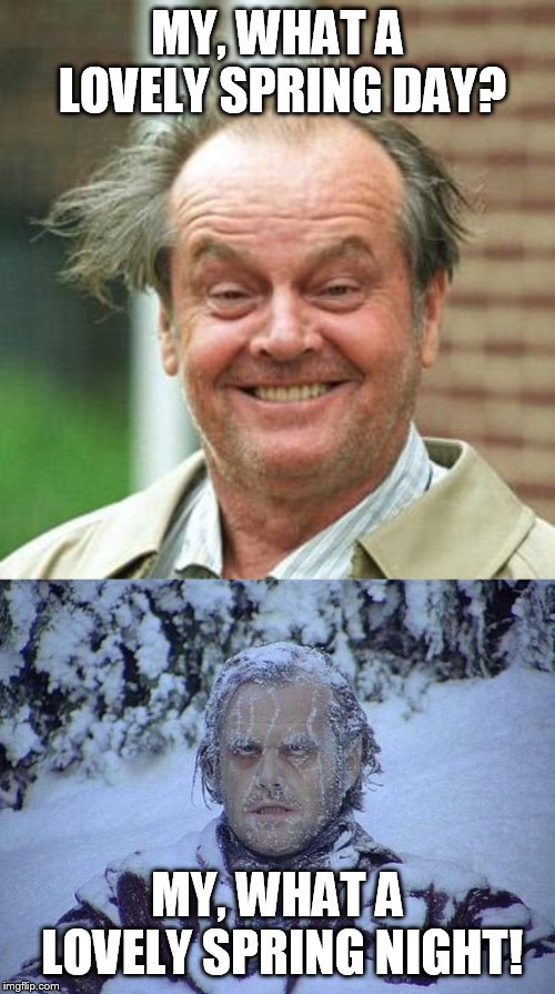 psychotic weather | MY, WHAT A LOVELY SPRING DAY? MY, WHAT A LOVELY SPRING NIGHT! | image tagged in memes,jack nicholson the shining snow,jack nicholson crazy hair | made w/ Imgflip meme maker