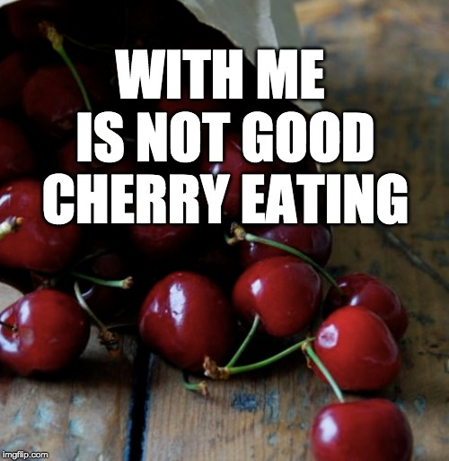 WITH ME IS NOT GOOD CHERRY EATING | made w/ Imgflip meme maker