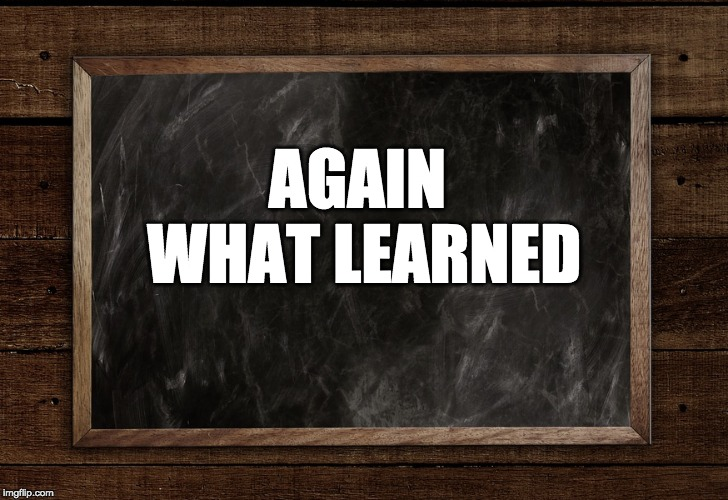 AGAIN WHAT LEARNED | made w/ Imgflip meme maker