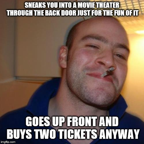 Good Guy Greg | SNEAKS YOU INTO A MOVIE THEATER THROUGH THE BACK DOOR JUST FOR THE FUN OF IT GOES UP FRONT AND BUYS TWO TICKETS ANYWAY | image tagged in memes,good guy greg | made w/ Imgflip meme maker