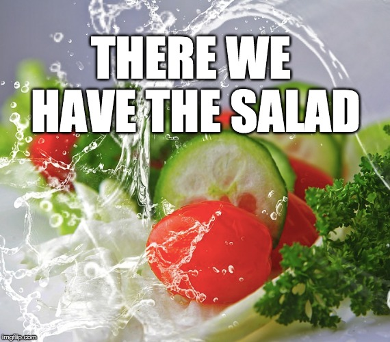 THERE WE HAVE THE SALAD | made w/ Imgflip meme maker