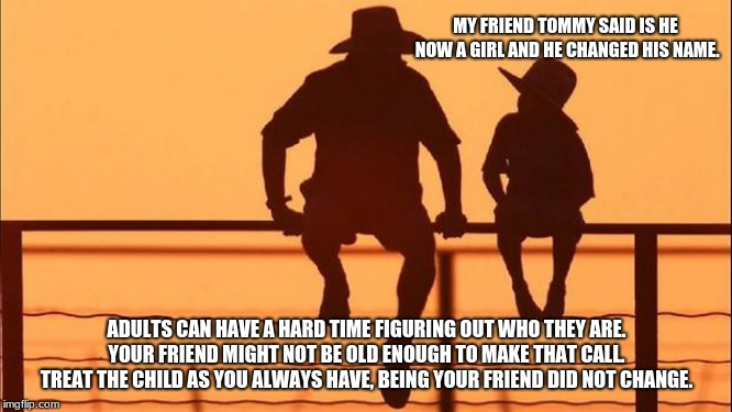 Cowboy wisdom, you can condemn or support your friends | MY FRIEND TOMMY SAID IS HE NOW A GIRL AND HE CHANGED HIS NAME. ADULTS CAN HAVE A HARD TIME FIGURING OUT WHO THEY ARE. YOUR FRIEND MIGHT NOT  | image tagged in cowboy father and son,cowboy wisdom,gender identity,friends | made w/ Imgflip meme maker