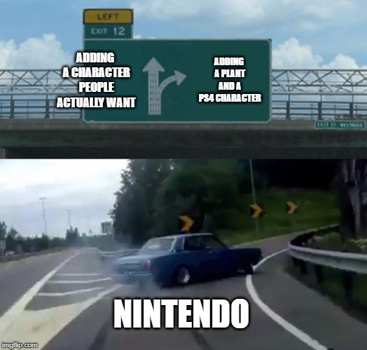 Left Exit 12 Off Ramp | ADDING A CHARACTER PEOPLE ACTUALLY WANT ADDING A PLANT AND A PS4 CHARACTER NINTENDO | image tagged in memes,left exit 12 off ramp | made w/ Imgflip meme maker