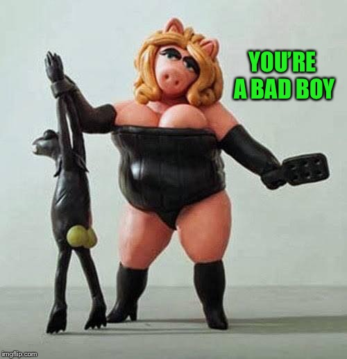 piggy bdsm | YOU'RE A BAD BOY | image tagged in piggy bdsm | made w/ Imgflip meme maker