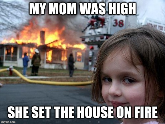 Disaster Girl Meme |  MY MOM WAS HIGH; SHE SET THE HOUSE ON FIRE | image tagged in memes,disaster girl | made w/ Imgflip meme maker