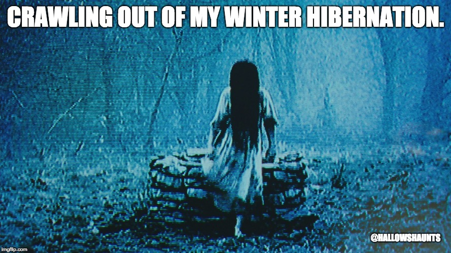 Winter Hibernation |  CRAWLING OUT OF MY WINTER HIBERNATION. @HALLOWSHAUNTS | image tagged in horror movie,horror,the ring,winter,spring | made w/ Imgflip meme maker
