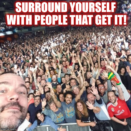 DAVE MATTHEWS SEZ.... |  SURROUND YOURSELF WITH PEOPLE THAT GET IT! | image tagged in dmb,dave matthews band,dave matthews,concert,portugal,selfie | made w/ Imgflip meme maker