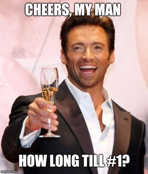 Hugh Jackman Cheers | CHEERS, MY MAN HOW LONG TILL #1? | image tagged in hugh jackman cheers | made w/ Imgflip meme maker