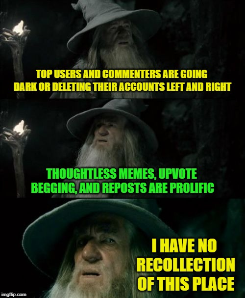 What has happened to Imgflip? Why are people leaving? Mods, please consider positive changes soon, something isn't right. |  TOP USERS AND COMMENTERS ARE GOING DARK OR DELETING THEIR ACCOUNTS LEFT AND RIGHT; THOUGHTLESS MEMES, UPVOTE BEGGING, AND REPOSTS ARE PROLIFIC; I HAVE NO RECOLLECTION OF THIS PLACE | image tagged in memes,confused gandalf,something stinks,imgflip mods,what's going on | made w/ Imgflip meme maker