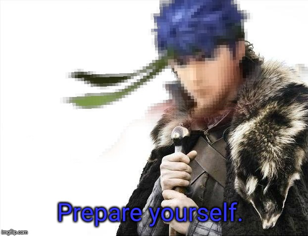 Prepare yourselves X is coming | Prepare yourself. | image tagged in prepare yourselves x is coming | made w/ Imgflip meme maker