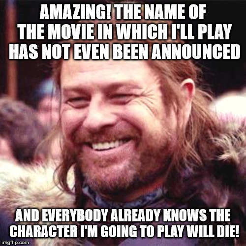 Who has been leaking the script? | AMAZING! THE NAME OF THE MOVIE IN WHICH I'LL PLAY HAS NOT EVEN BEEN ANNOUNCED AND EVERYBODY ALREADY KNOWS THE CHARACTER I'M GOING TO PLAY WI | image tagged in sean bean | made w/ Imgflip meme maker