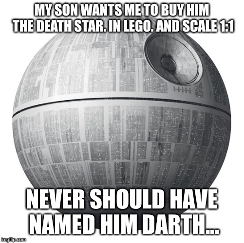 No caption needed | MY SON WANTS ME TO BUY HIM THE DEATH STAR. IN LEGO. AND SCALE 1:1 NEVER SHOULD HAVE NAMED HIM DARTH... | image tagged in death star,lego | made w/ Imgflip meme maker