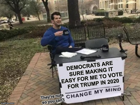 Can't Change My Mind | DEMOCRATS ARE SURE MAKING IT EASY FOR ME TO VOTE  FOR TRUMP IN 2020 They're nuts so you can't | image tagged in memes,change my mind,trump 2020,democrats,nuts,rats | made w/ Imgflip meme maker