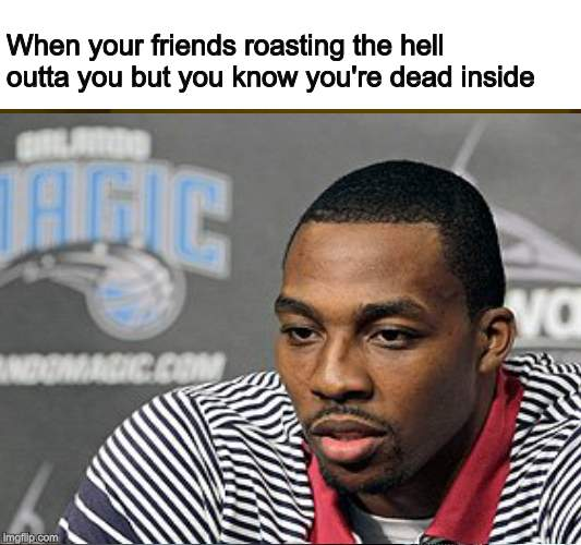 Care no more | When your friends roasting the hell outta you but you know you're dead inside | image tagged in memes,dead inside | made w/ Imgflip meme maker