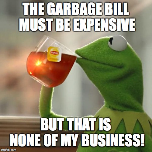 But That's None Of My Business Meme | THE GARBAGE BILL MUST BE EXPENSIVE BUT THAT IS NONE OF MY BUSINESS! | image tagged in memes,but thats none of my business,kermit the frog | made w/ Imgflip meme maker