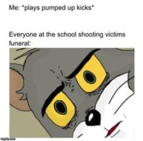BeTtEr RuN bEtTeR rUn |  ME: PLAYS PUMPED UP KICKS; EVERYONE AT THE SCHOOL SHOOTERS FUNERAL | image tagged in unsettled tom,pumped up kicks | made w/ Imgflip meme maker
