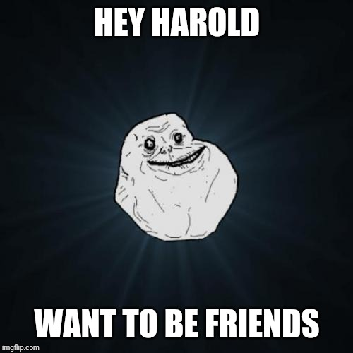 Forever Alone Meme | HEY HAROLD WANT TO BE FRIENDS | image tagged in memes,forever alone | made w/ Imgflip meme maker
