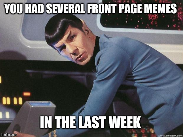 Spock | YOU HAD SEVERAL FRONT PAGE MEMES IN THE LAST WEEK | image tagged in spock | made w/ Imgflip meme maker