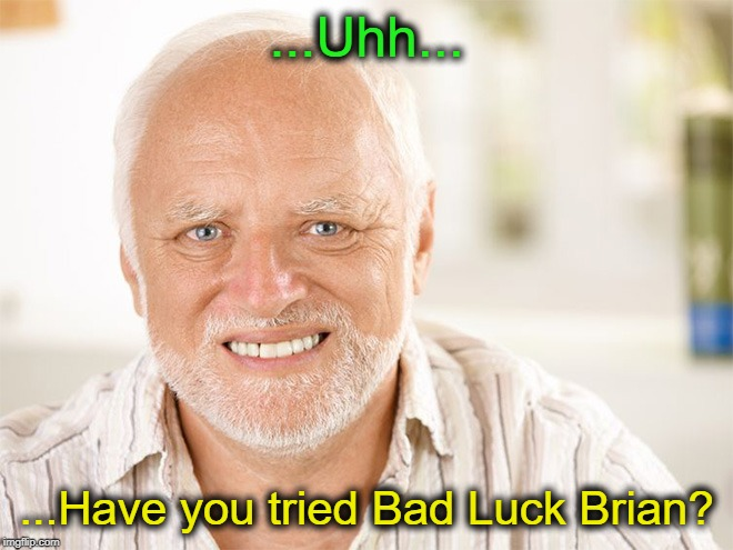 Awkward smiling old man | ...Uhh... ...Have you tried Bad Luck Brian? | image tagged in awkward smiling old man | made w/ Imgflip meme maker