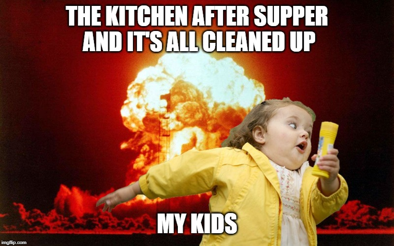 running kid with explosion | THE KITCHEN AFTER SUPPER AND IT'S ALL CLEANED UP MY KIDS | image tagged in running kid with explosion | made w/ Imgflip meme maker