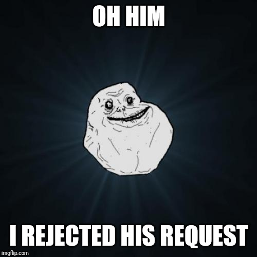 Forever Alone Meme | OH HIM I REJECTED HIS REQUEST | image tagged in memes,forever alone | made w/ Imgflip meme maker