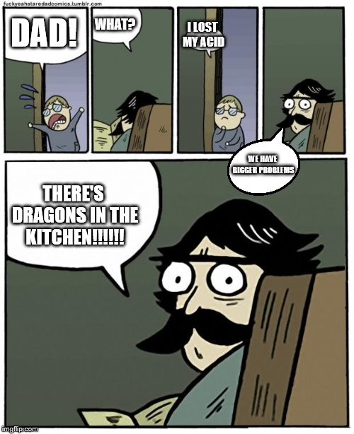 stare dad |  WHAT? DAD! I LOST MY ACID; WE HAVE BIGGER PROBLEMS; THERE'S DRAGONS IN THE KITCHEN!!!!!! | image tagged in stare dad | made w/ Imgflip meme maker