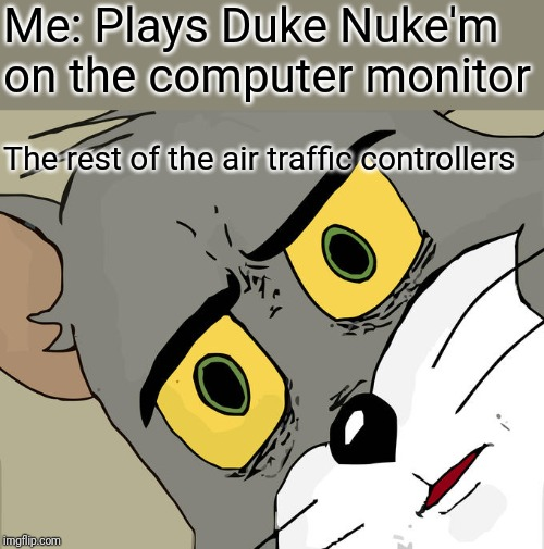 Unsettled Tom Meme | Me: Plays Duke Nuke'm on the computer monitor The rest of the air traffic controllers | image tagged in memes,unsettled tom | made w/ Imgflip meme maker