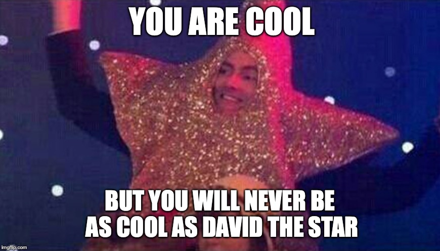 THE STAR OF DAVID! | YOU ARE COOL BUT YOU WILL NEVER BE AS COOL AS DAVID THE STAR | image tagged in david tennant,star,cool | made w/ Imgflip meme maker