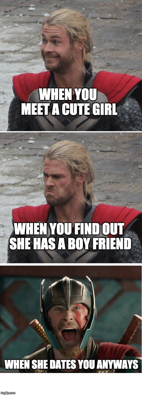 Thor happy then sad | WHEN YOU MEET A CUTE GIRL WHEN YOU FIND OUT SHE HAS A BOY FRIEND WHEN SHE DATES YOU ANYWAYS | image tagged in thor happy then sad | made w/ Imgflip meme maker