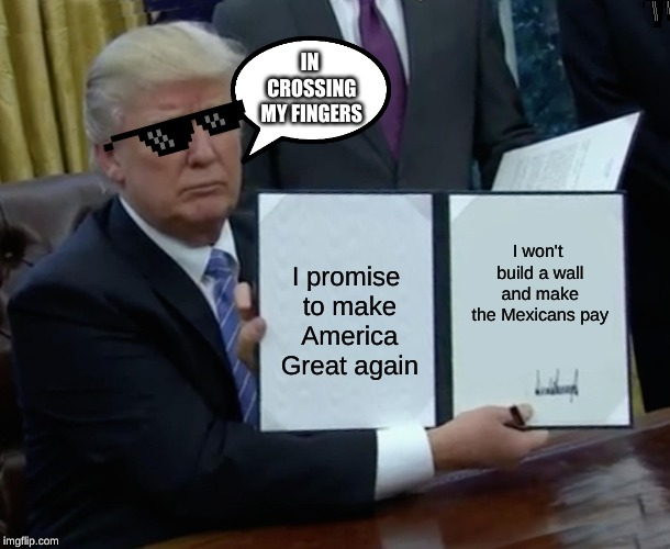 Trump Bill Signing Meme | I promise to make America Great again I won't build a wall and make the Mexicans pay IN CROSSING MY FINGERS | image tagged in memes,trump bill signing | made w/ Imgflip meme maker