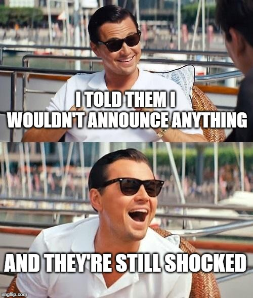 Leonardo Dicaprio Wolf Of Wall Street Meme | I TOLD THEM I WOULDN'T ANNOUNCE ANYTHING AND THEY'RE STILL SHOCKED | image tagged in memes,leonardo dicaprio wolf of wall street | made w/ Imgflip meme maker