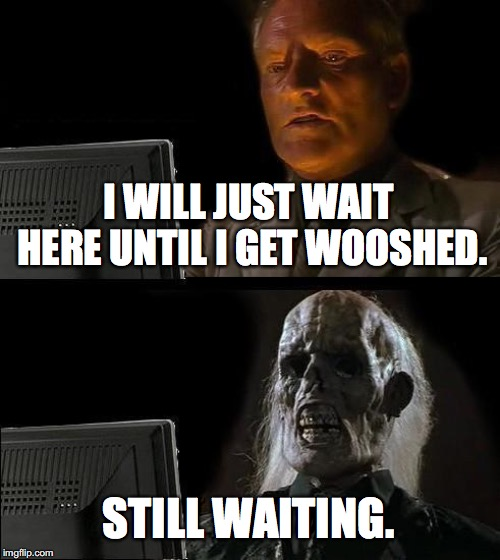I WILL JUST WAIT HERE UNTIL I GET WOOSHED. STILL WAITING. | image tagged in memes,ill just wait here | made w/ Imgflip meme maker