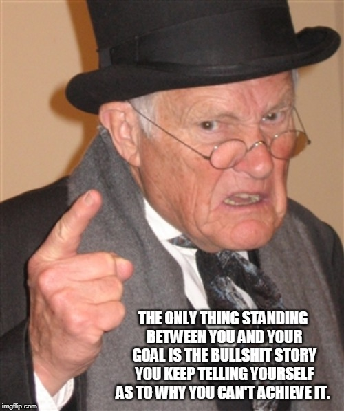 Angry Old Man | THE ONLY THING STANDING BETWEEN YOU AND YOUR GOAL IS THE BULLSHIT STORY YOU KEEP TELLING YOURSELF AS TO WHY YOU CAN'T ACHIEVE IT. | image tagged in angry old man | made w/ Imgflip meme maker
