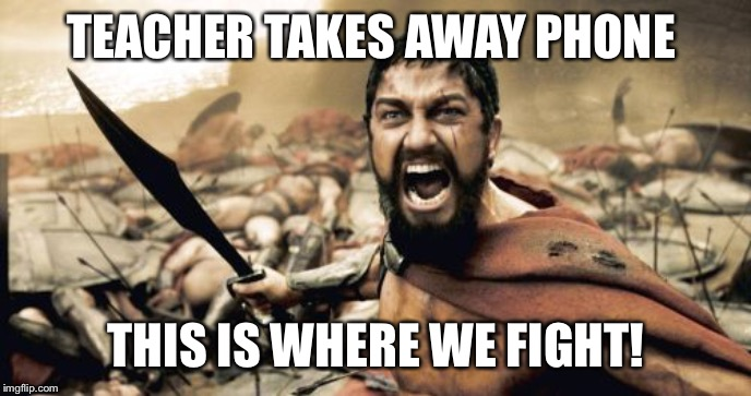 Sparta Leonidas | TEACHER TAKES AWAY PHONE THIS IS WHERE WE FIGHT! | image tagged in memes,sparta leonidas | made w/ Imgflip meme maker