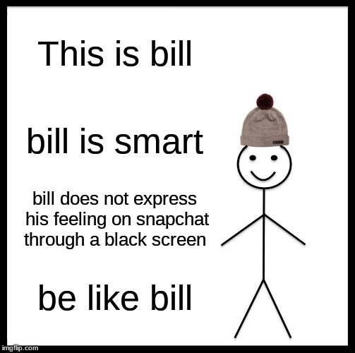 Be Like Bill Meme | This is bill bill is smart bill does not express his feeling on snapchat through a black screen be like bill | image tagged in memes,be like bill | made w/ Imgflip meme maker