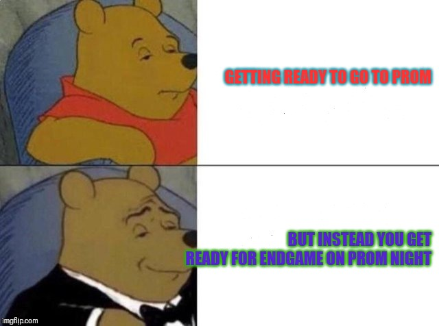 Tuxedo winnie the pooh | GETTING READY TO GO TO PROM BUT INSTEAD YOU GET READY FOR ENDGAME ON PROM NIGHT | image tagged in tuxedo winnie the pooh | made w/ Imgflip meme maker