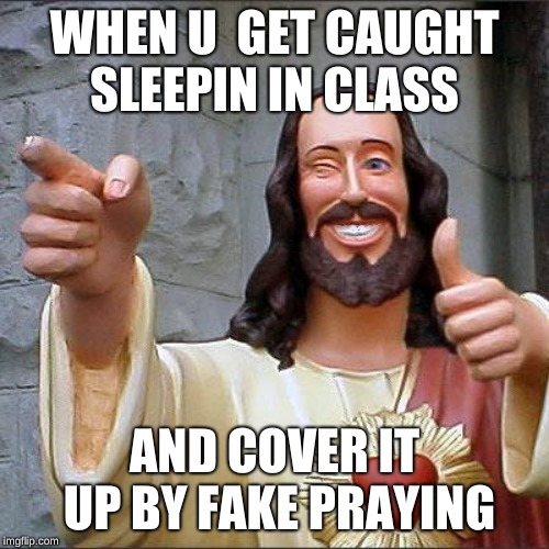 Buddy Christ Meme | WHEN U  GET CAUGHT SLEEPIN IN CLASS AND COVER IT UP BY FAKE PRAYING | image tagged in memes,buddy christ | made w/ Imgflip meme maker