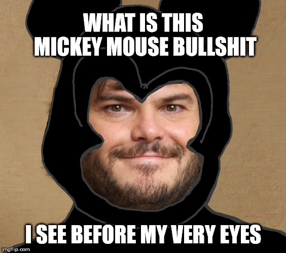 Jickey Blouse | WHAT IS THIS MICKEY MOUSE BULLSHIT I SEE BEFORE MY VERY EYES | image tagged in jack black,mickey mouse,eric andre | made w/ Imgflip meme maker