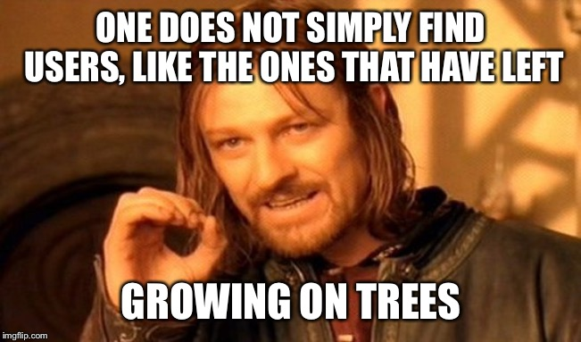 One Does Not Simply Meme | ONE DOES NOT SIMPLY FIND USERS, LIKE THE ONES THAT HAVE LEFT GROWING ON TREES | image tagged in memes,one does not simply | made w/ Imgflip meme maker