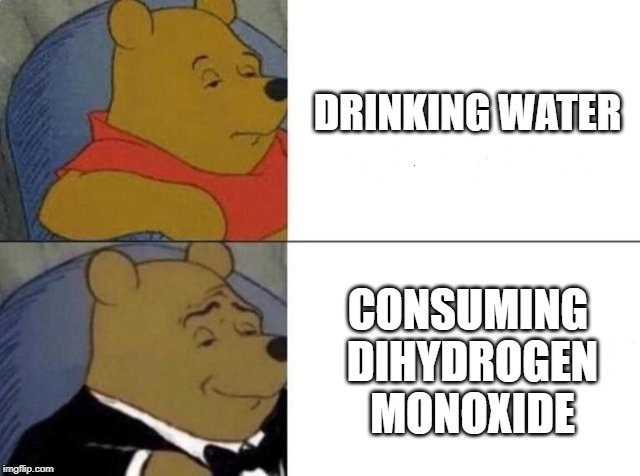 Or is it dihydrous oxide? | DRINKING WATER CONSUMING DIHYDROGEN MONOXIDE | image tagged in tuxedo winnie the pooh,science,memes | made w/ Imgflip meme maker
