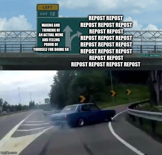 Left Exit 12 Off Ramp Meme | MAKING AND THINKING OF AN ACTUAL MEME AND FEELING PROUD OF YOURSELF FOR DOIMG SO REPOST REPOST REPOST REPOST REPOST REPOST REPOST REPOST REP | image tagged in memes,left exit 12 off ramp | made w/ Imgflip meme maker