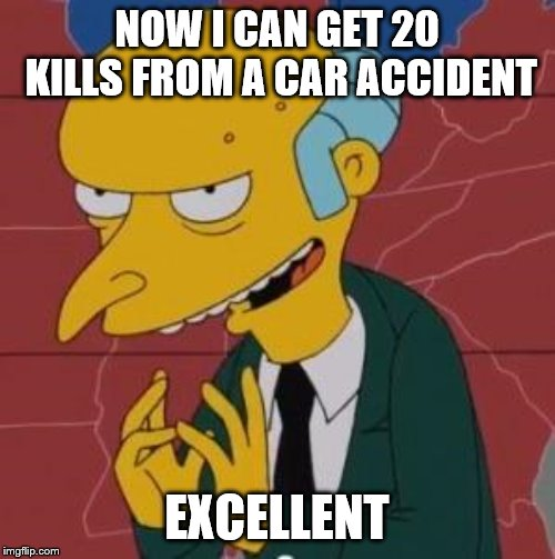 Mr. Burns Excellent | NOW I CAN GET 20 KILLS FROM A CAR ACCIDENT EXCELLENT | image tagged in mr burns excellent | made w/ Imgflip meme maker