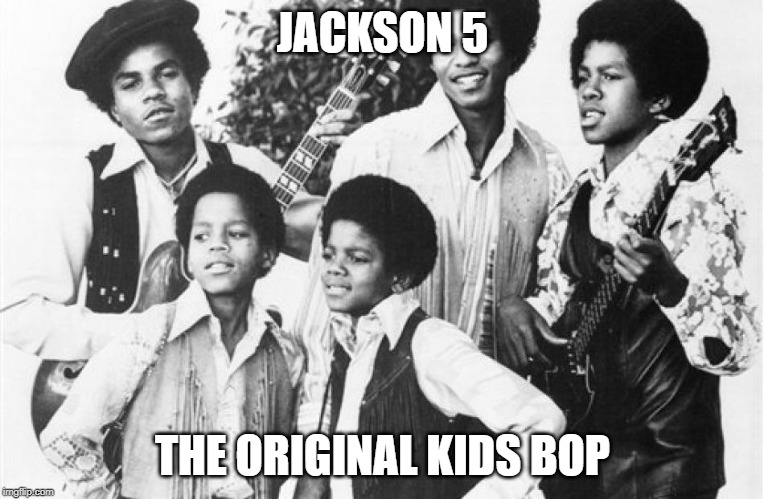 OG kidz bop | JACKSON 5 THE ORIGINAL KIDS BOP | image tagged in jackson5 | made w/ Imgflip meme maker