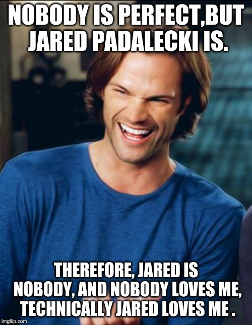 Jared Padalecki | NOBODY IS PERFECT,BUT JARED PADALECKI IS. THEREFORE, JARED IS NOBODY, AND NOBODY LOVES ME, TECHNICALLY JARED LOVES ME . | image tagged in jared padalecki | made w/ Imgflip meme maker