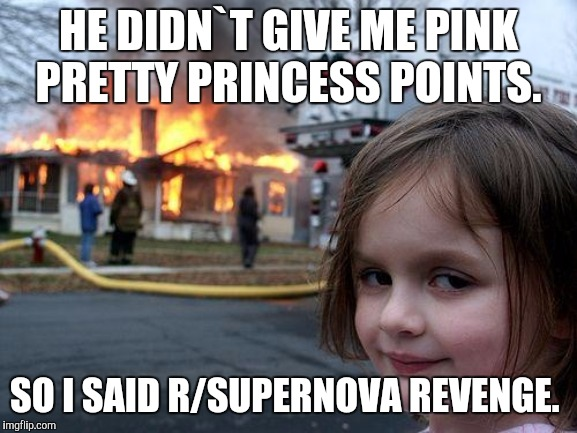 Disaster Girl Meme |  HE DIDN`T GIVE ME PINK PRETTY PRINCESS POINTS. SO I SAID R/SUPERNOVA REVENGE. | image tagged in memes,disaster girl | made w/ Imgflip meme maker