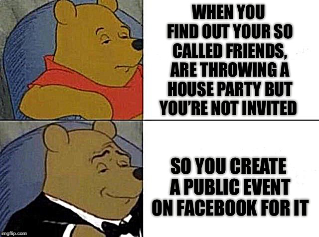 Don't mess, with my pooh... You know what I mean | WHEN YOU FIND OUT YOUR SO CALLED FRIENDS, ARE THROWING A HOUSE PARTY BUT YOU'RE NOT INVITED SO YOU CREATE A PUBLIC EVENT ON FACEBOOK FOR IT | image tagged in tuxedo winnie the pooh,friendship,broken,awkward party,unwanted house guest,food for thought | made w/ Imgflip meme maker