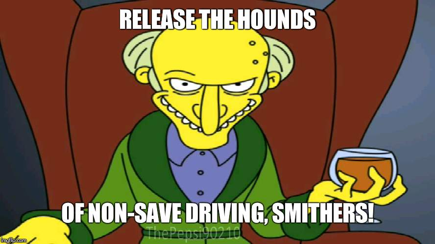 Mr Burns Release The Hounds | RELEASE THE HOUNDS OF NON-SAVE DRIVING, SMITHERS! | image tagged in mr burns release the hounds | made w/ Imgflip meme maker