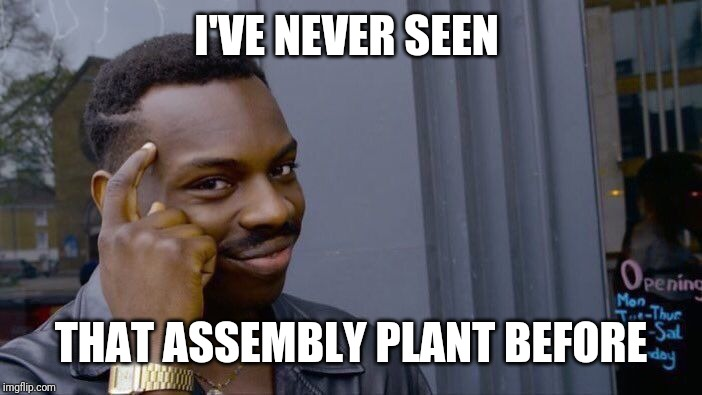 Roll Safe Think About It Meme | I'VE NEVER SEEN THAT ASSEMBLY PLANT BEFORE | image tagged in memes,roll safe think about it | made w/ Imgflip meme maker
