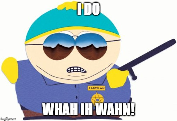 Officer Cartman | I DO WHAH IH WAHN! | image tagged in memes,officer cartman | made w/ Imgflip meme maker